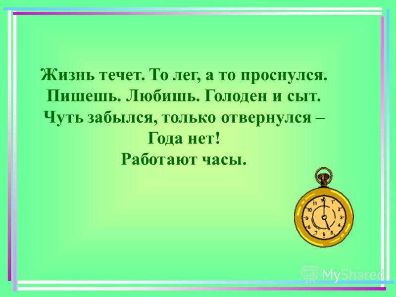 Жизнь течет. То лег, а то проснулся. Пишешь. Любишь. Голоден и сыт. Чуть забылся, только отвернулся – Года нет! Работают часы.