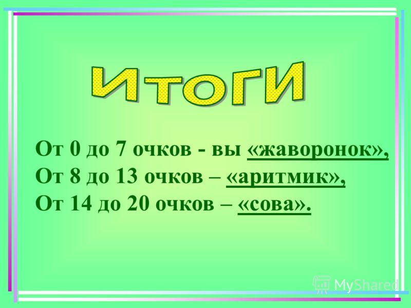 От 0 до 7 очков - вы «жаворонок», От 8 до 13 очков – «аритмик», От 14 до 20 очков – «сова».