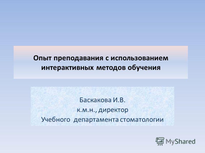 Опыт преподавания с использованием интерактивных методов обучения Баскакова И.В. к.м.н., директор Учебного департамента стоматологии