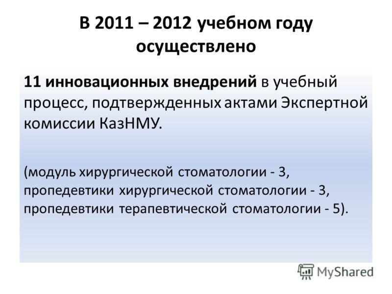В 2011 – 2012 учебном году осуществлено 11 инновационных внедрений в учебный процесс, подтвержденных актами Экспертной комиссии КазНМУ. (модуль хирургической стоматологии - 3, пропедевтики хирургической стоматологии - 3, пропедевтики терапевтической