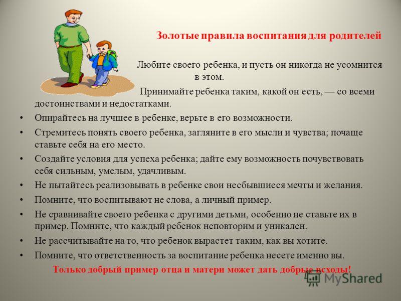 Золотые правила воспитания для родителей Любите своего ребенка, и пусть он никогда не усомнится в этом. Принимайте ребенка таким, какой он есть, со всеми достоинствами и недостатками. Опирайтесь на лучшее в ребенке, верьте в его возможности. Стремите