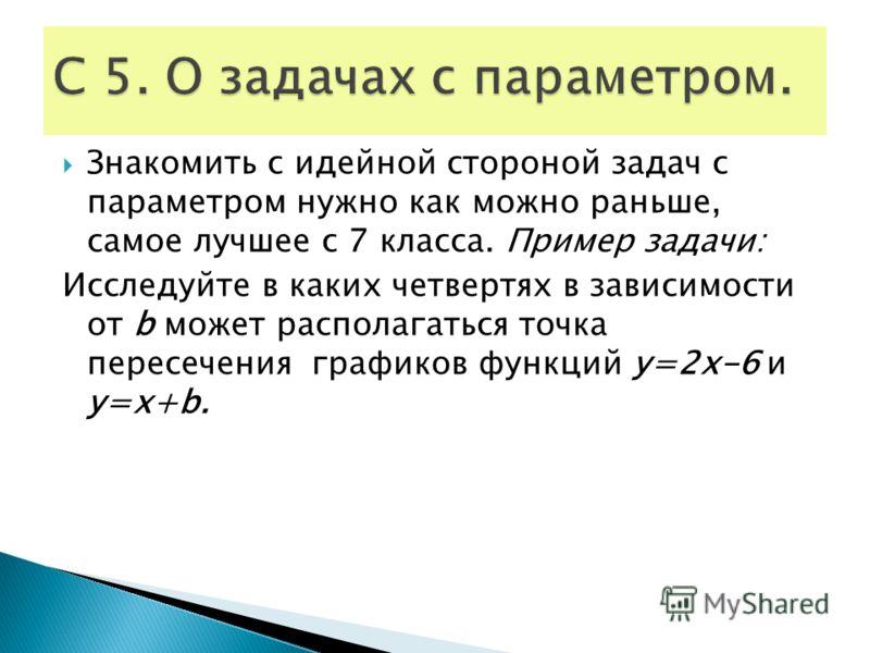 Знакомить с идейной стороной задач с параметром нужно как можно раньше, самое лучшее с 7 класса. Пример задачи: Исследуйте в каких четвертях в зависимости от b может располагаться точка пересечения графиков функций у=2х-6 и у=х+b.