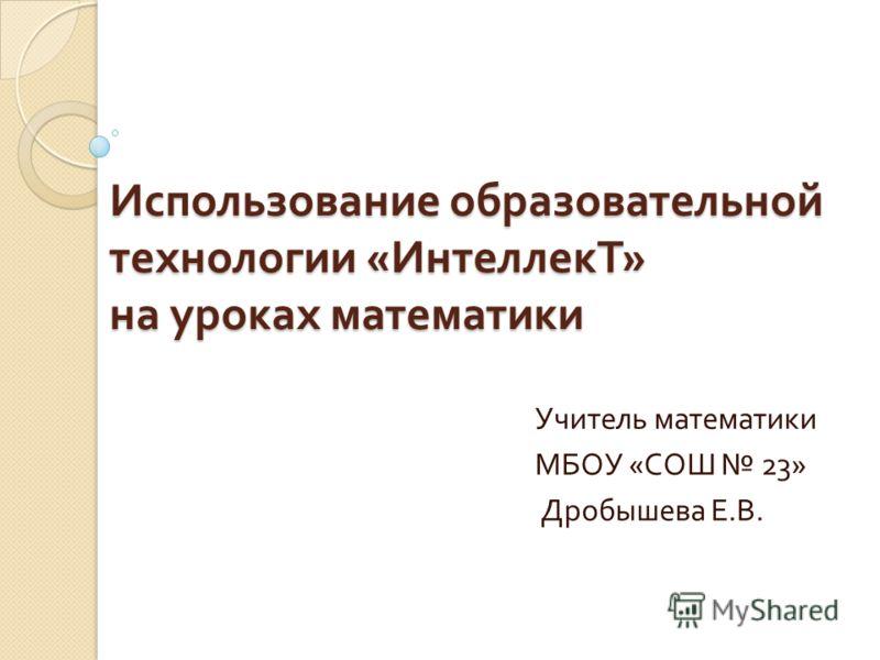 Использование образовательной технологии « ИнтеллекТ » на уроках математики Учитель математики МБОУ « СОШ 23» Дробышева Е. В.