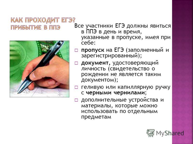 Все участники ЕГЭ должны явиться в ППЭ в день и время, указанные в пропуске, имея при себе: пропуск на ЕГЭ (заполненный и зарегистрированный); документ, удостоверяющий личность (свидетельство о рождении не является таким документом); геливую или капи