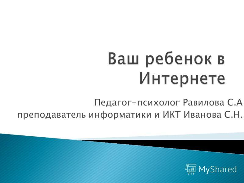 Педагог-психолог Равилова С.А преподаватель информатики и ИКТ Иванова С.Н.