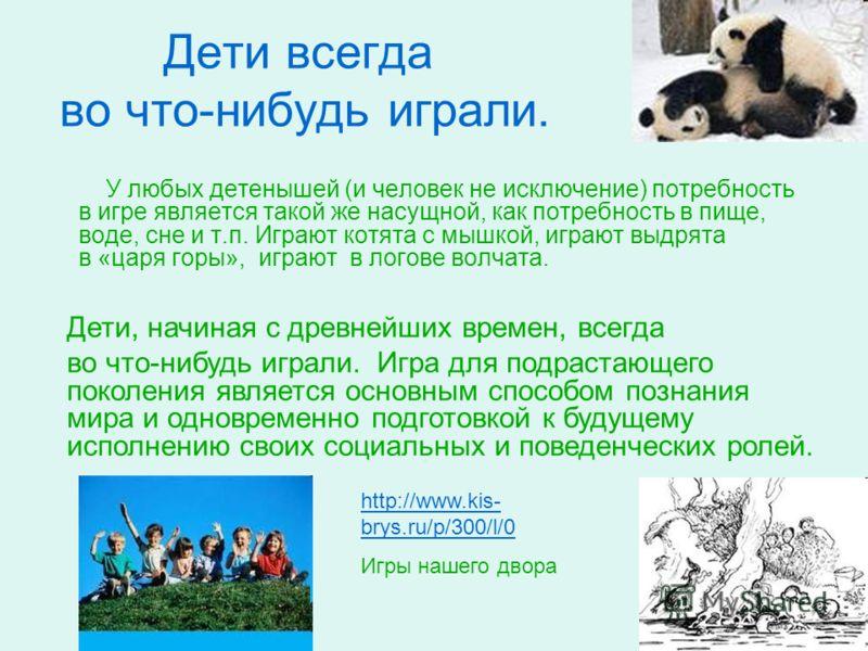 Дети всегда во что-нибудь играли. У любых детенышей (и человек не исключение) потребность в игре является такой же насущной, как потребность в пище, воде, сне и т.п. Играют котята с мышкой, играют выдрята в «царя горы», играют в логове волчата. http: