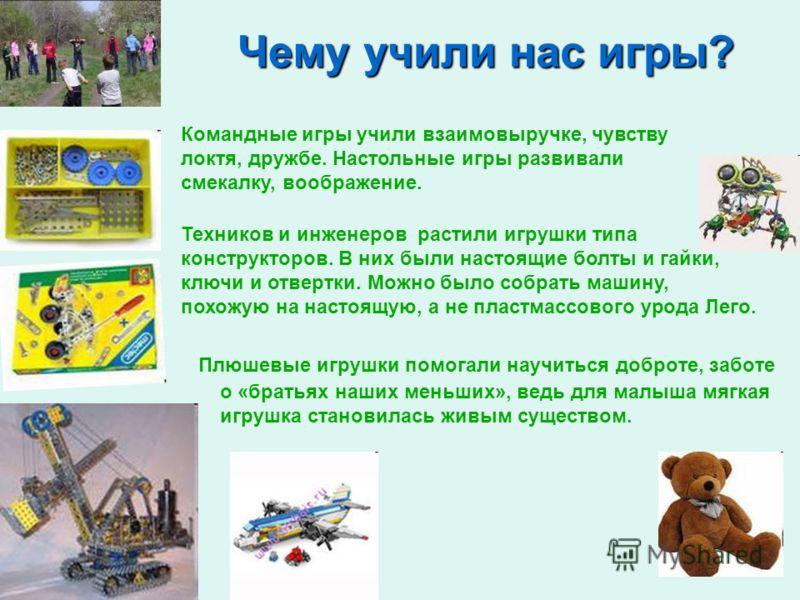 Чему учили нас игры? Плюшевые игрушки помогали научиться доброте, заботе о «братьях наших меньших», ведь для малыша мягкая игрушка становилась живым существом. Командные игры учили взаимовыручке, чувству локтя, дружбе. Настольные игры развивали смека