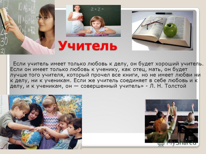 Если учитель имеет только любовь к делу, он будет хороший учитель. Если он имеет только любовь к ученику, как отец, мать, он будет лучше того учителя, который прочел все книги, но не имеет любви ни к делу, ни к ученикам. Если же учитель соединяет в с