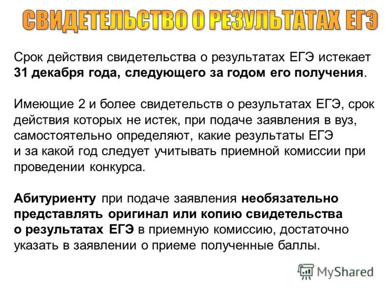 Срок действия свидетельства о результатах ЕГЭ истекает 31 декабря года, следующего за годом его получения. Имеющие 2 и более свидетельств о результатах ЕГЭ, срок действия которых не истек, при подаче заявления в вуз, самостоятельно определяют, какие