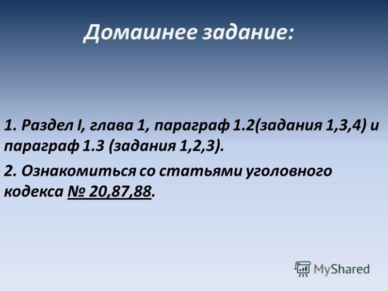 Домашнее задание: 1. Раздел I, глава 1, параграф 1.2(задания 1,3,4) и параграф 1.3 (задания 1,2,3). 2. Ознакомиться со статьями уголовного кодекса 20,87,88.