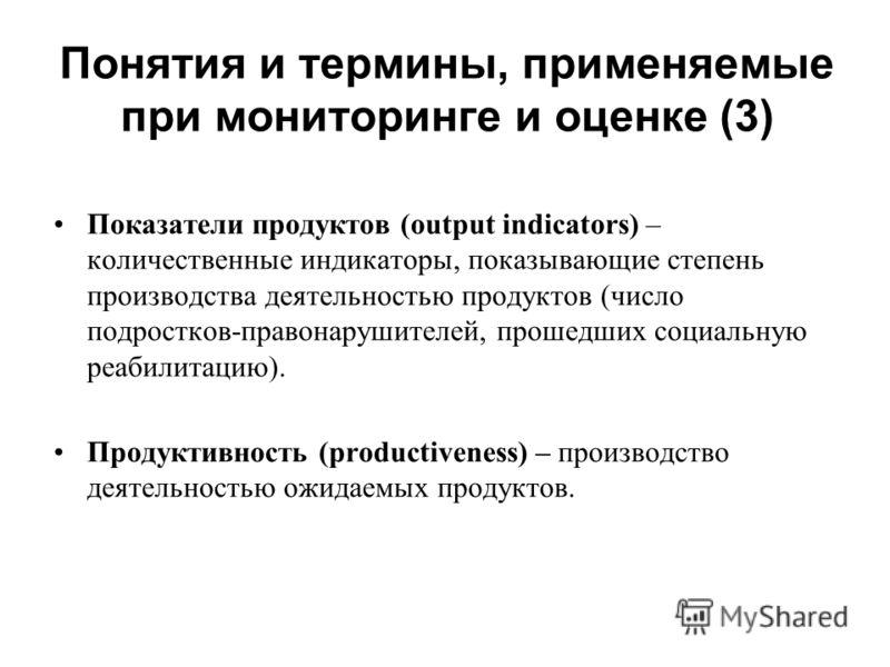 Понятия и термины, применяемые при мониторинге и оценке (3) Показатели продуктов (output indicators) – количественные индикаторы, показывающие степень производства деятельностью продуктов (число подростков-правонарушителей, прошедших социальную реаби