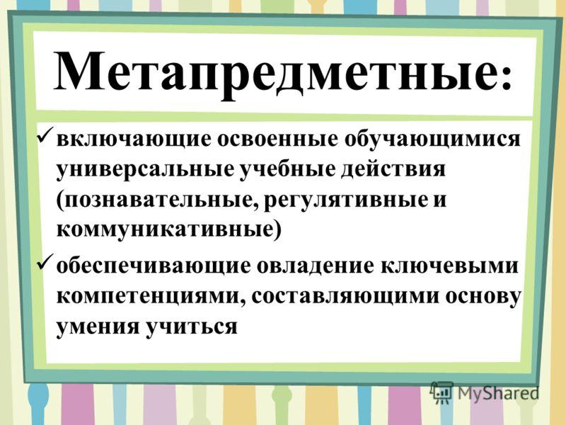 Метапредметные : включающие освоенные обучающимися универсальные учебные действия (познавательные, регулятивные и коммуникативные) обеспечивающие овладение ключевыми компетенциями, составляющими основу умения учиться