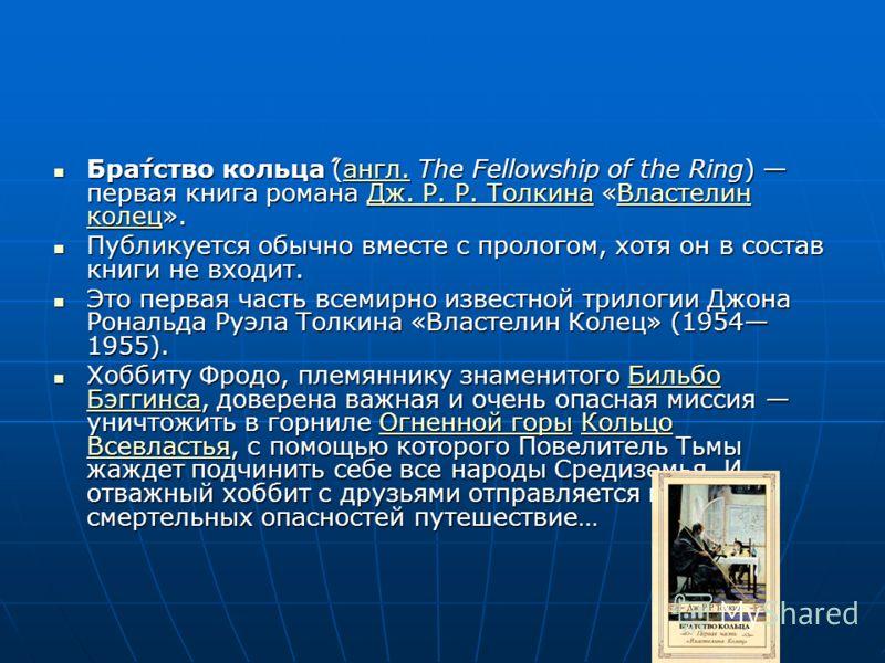 Бра́тство кольца́ (англ. The Fellowship of the Ring) первая книга романа Дж. Р. Р. Толкина «Властелин колец». Бра́тство кольца́ (англ. The Fellowship of the Ring) первая книга романа Дж. Р. Р. Толкина «Властелин колец».англ.Дж. Р. Р. ТолкинаВластелин