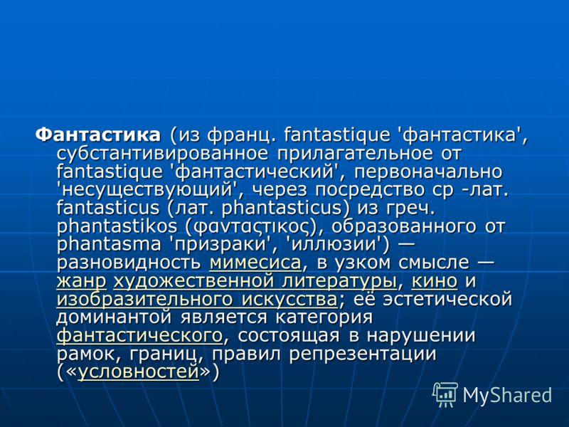 Фантастика (из франц. fantastique 'фантастика', субстантивированное прилагательное от fantastique 'фантастический', первоначально 'несуществующий', через посредство ср -лат. fantasticus (лат. phantasticus) из греч. phantastikos (φανταςτικος), образов