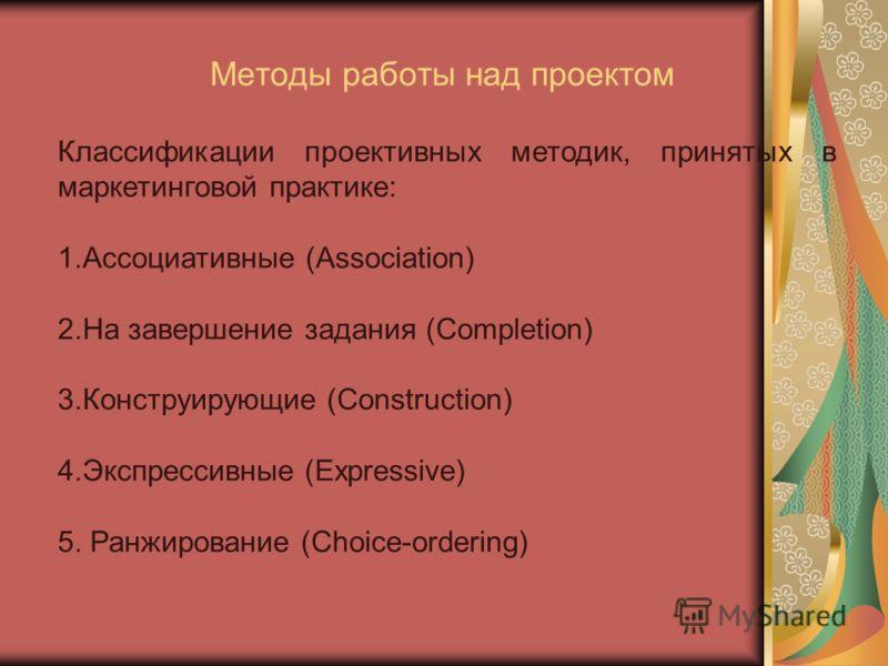 Методы работы над проектом Классификации проективных методик, принятых в маркетинговой практике: 1.Ассоциативные (Association) 2.На завершение задания (Completion) 3.Конструирующие (Construction) 4.Экспрессивные (Expressive) 5. Ранжирование (Choice-o