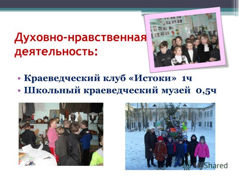 Духовно-нравственная деятельность: Краеведческий клуб «Истоки» 1ч Школьный краеведческий музей 0,5ч