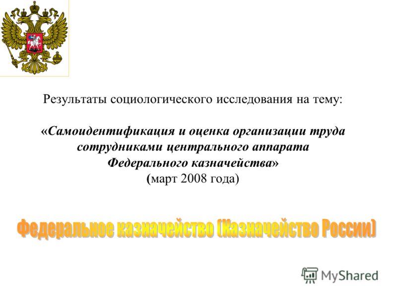 Результаты социологического исследования на тему: «Самоидентификация и оценка организации труда сотрудниками центрального аппарата Федерального казначейства» (март 2008 года)
