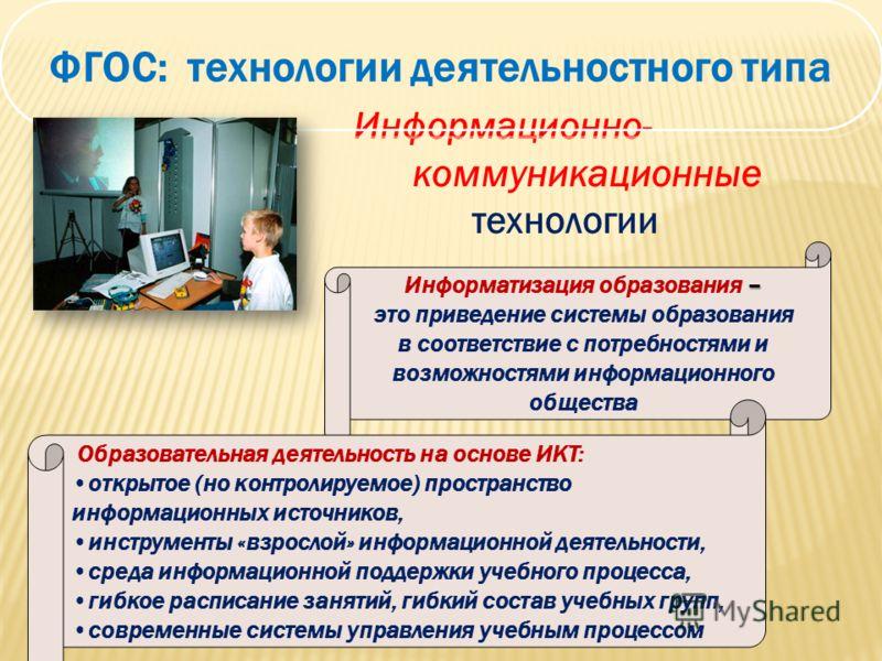 Информационно- коммуникационные технологии ФГОС: технологии деятельностного типа – Информатизация образования – это приведение системы образования в соответствие с потребностями и возможностями информационного общества Образовательная деятельность на