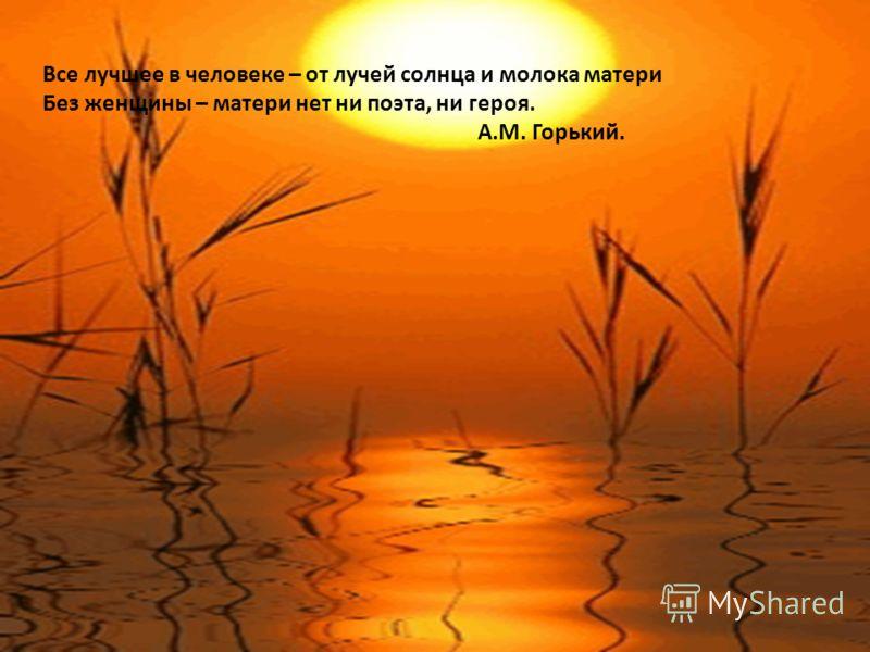 Все лучшее в человеке – от лучей солнца и молока матери Без женщины – матери нет ни поэта, ни героя. А.М. Горький.