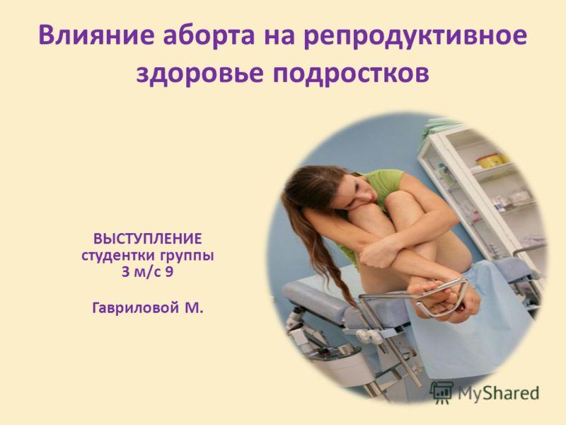 Влияние аборта на репродуктивное здоровье подростков ВЫСТУПЛЕНИЕ студентки группы 3 м/с 9 Гавриловой М.