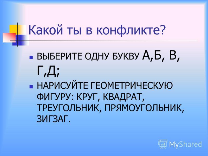 Какой ты в конфликте? ВЫБЕРИТЕ ОДНУ БУКВУ А,Б, В, Г,Д; НАРИСУЙТЕ ГЕОМЕТРИЧЕСКУЮ ФИГУРУ: КРУГ, КВАДРАТ, ТРЕУГОЛЬНИК, ПРЯМОУГОЛЬНИК, ЗИГЗАГ.