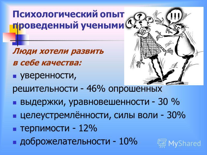 Психологический опыт проведенный учеными Люди хотели развить в себе качества: уверенности, решительности - 46% опрошенных выдержки, уравновешенности - 30 % целеустремлённости, силы воли - 30% терпимости - 12% доброжелательности - 10%
