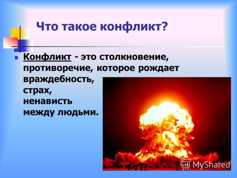 Что такое конфликт? Конфликт - это столкновение, противоречие, которое рождает враждебность, страх, ненависть между людьми.