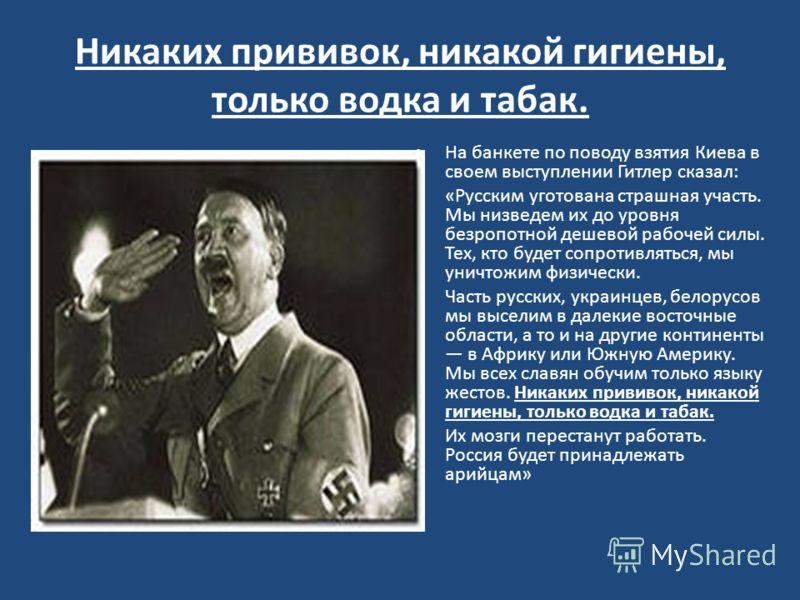 Никаких прививок, никакой гигиены, только водка и табак. На банкете по поводу взятия Киева в своем выступлении Гитлер сказал: «Русским уготована страшная участь. Мы низведем их до уровня безропотной дешевой рабочей силы. Тех, кто будет сопротивляться