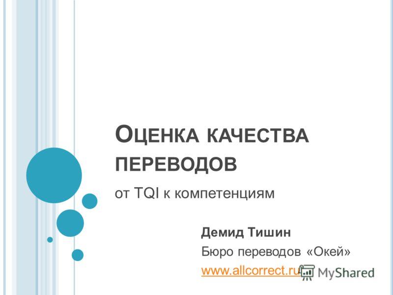 О ЦЕНКА КАЧЕСТВА ПЕРЕВОДОВ от TQI к компетенциям Демид Тишин Бюро переводов «Окей» www.allcorrect.ru