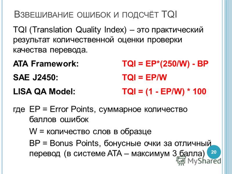 В ЗВЕШИВАНИЕ ОШИБОК И ПОДСЧЁТ TQI TQI (Translation Quality Index) – это практический результат количественной оценки проверки качества перевода. ATA Framework: TQI = EP*(250/W) - BP SAE J2450: TQI = EP/W LISA QA Model:TQI = (1 - EP/W) * 100 гдеEP = E