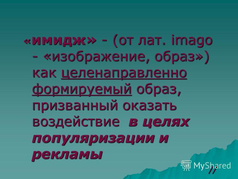 « имидж» - (от лат. imago - «изображение, образ») как целенаправленно формируемый образ, призванный оказать воздействие в целях популяризации и рекламы //