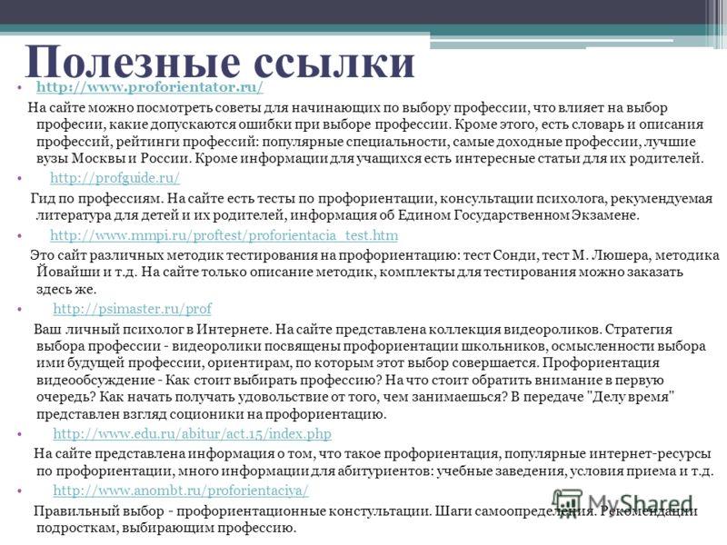 Полезные ссылки http://www.proforientator.ru/ На сайте можно посмотреть советы для начинающих по выбору профессии, что влияет на выбор професии, какие допускаются ошибки при выборе профессии. Кроме этого, есть словарь и описания профессий, рейтинги п
