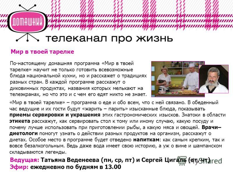 По-настоящему домашняя программа «Мир в твоей тарелке» научит не только готовить всевозможные блюда национальной кухни, но и расскажет о традициях разных стран. В каждой программе расскажут о диковинных продуктах, названия которых мелькают на телеэкр