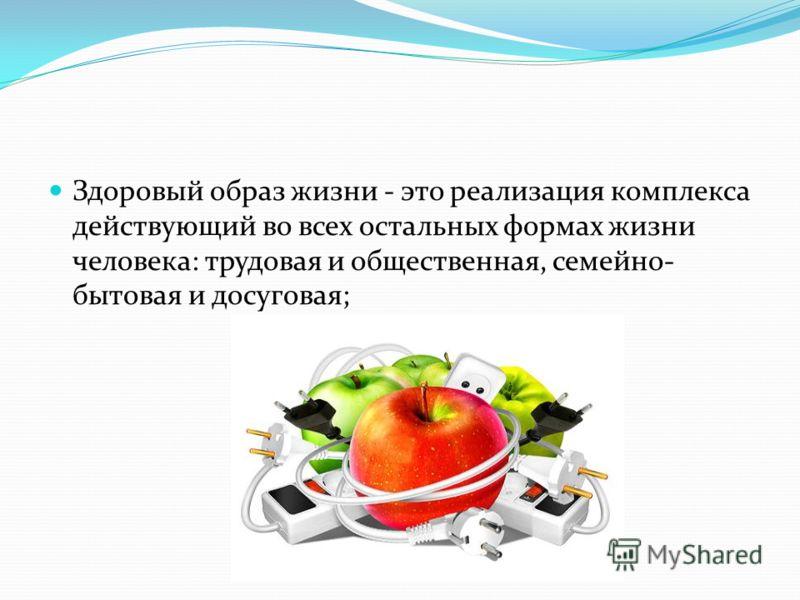 Здоровый образ жизни - это реализация комплекса действующий во всех остальных формах жизни человека: трудовая и общественная, семейно- бытовая и досуговая;