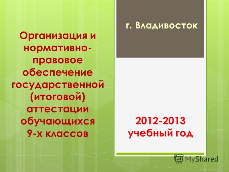 Организация и нормативно- правовое обеспечение государственной (итоговой) аттестации обучающихся 9-х классов г. Владивосток 2012-2013 учебный год