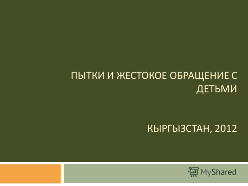 ПЫТКИ И ЖЕСТОКОЕ ОБРАЩЕНИЕ С ДЕТЬМИ КЫРГЫЗСТАН, 2012