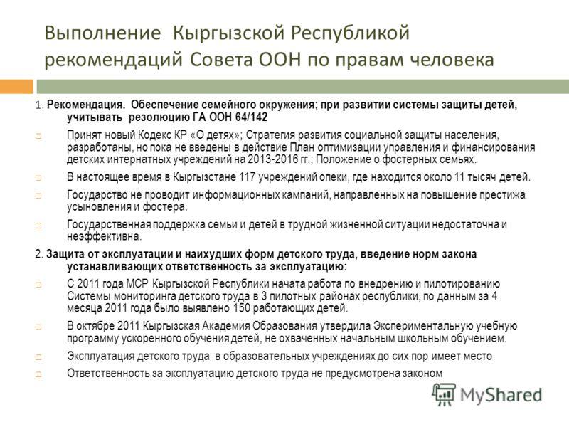 Выполнение Кыргызской Республикой рекомендаций Совета ООН по правам человека 1. Рекомендация. Обеспечение семейного окружения; при развитии системы защиты детей, учитывать резолюцию ГА ООН 64/142 Принят новый Кодекс КР «О детях»; Стратегия развития с