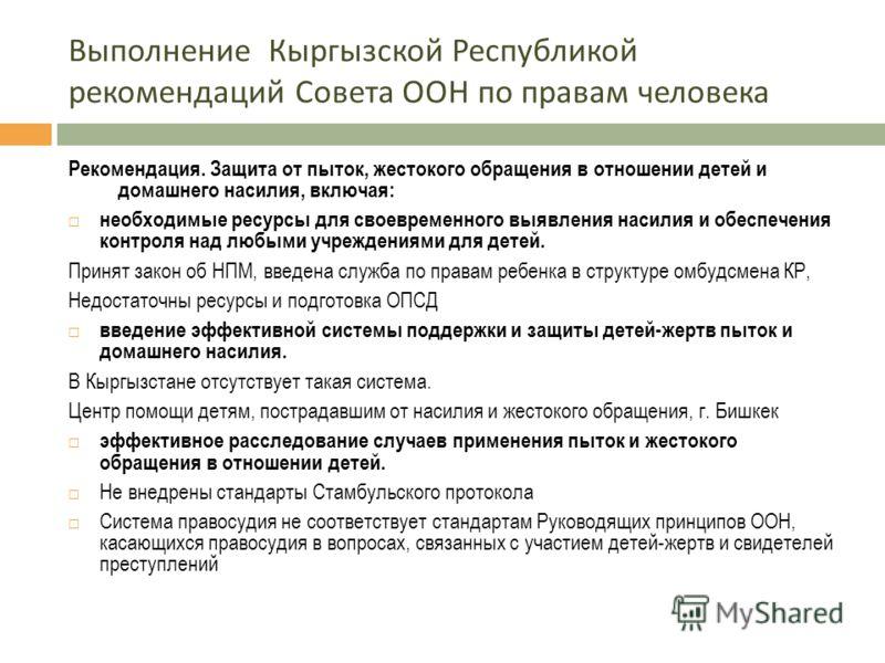 Выполнение Кыргызской Республикой рекомендаций Совета ООН по правам человека Рекомендация. Защита от пыток, жестокого обращения в отношении детей и домашнего насилия, включая: необходимые ресурсы для своевременного выявления насилия и обеспечения кон