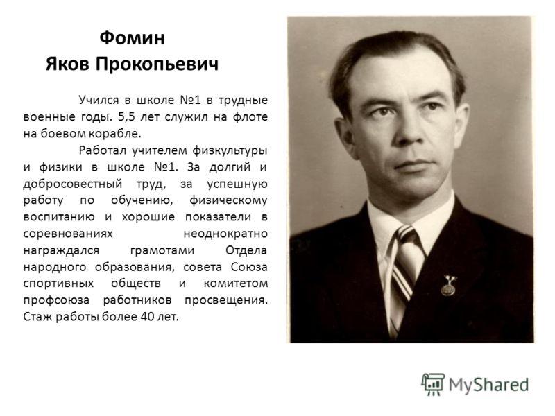 Фомин Яков Прокопьевич Учился в школе 1 в трудные военные годы. 5,5 лет служил на флоте на боевом корабле. Работал учителем физкультуры и физики в школе 1. За долгий и добросовестный труд, за успешную работу по обучению, физическому воспитанию и хоро