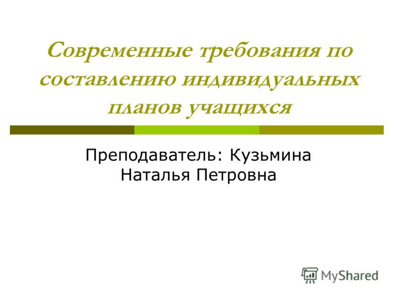 Современные требования по составлению индивидуальных планов учащихся Преподаватель: Кузьмина Наталья Петровна
