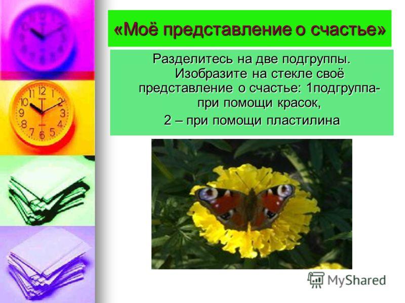 «Моё представление о счастье» Разделитесь на две подгруппы. Изобразите на стекле своё представление о счастье: 1подгруппа- при помощи красок, 2 – при помощи пластилина