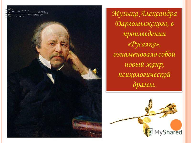 Музыка Александра Даргомыжского, в произведении «Русалка», ознаменовало собой новый жанр, психологической драмы.