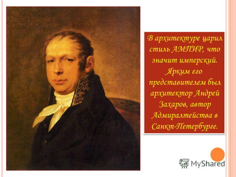 В архитектуре царил стиль АМПИР, что значит имперский. Ярким его представителем был архитектор Андрей Захаров, автор Адмиралтейства в Санкт-Петербурге.