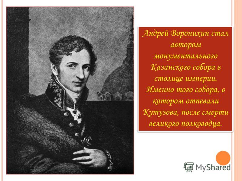 Андрей Воронихин стал автором монументального Казанского собора в столице империи. Именно того собора, в котором отпевали Кутузова, после смерти великого полководца.