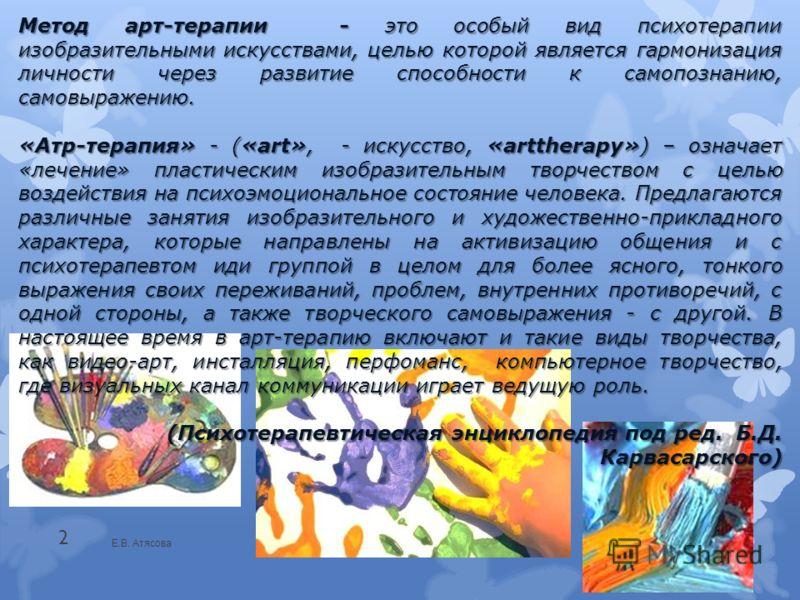 Е.В. Атясова 2 Метод арт-терапии - это особый вид психотерапии изобразительными искусствами, целью которой является гармонизация личности через развитие способности к самопознанию, самовыражению. «Атр-терапия» - («art», - искусство, «arttherapy») – о