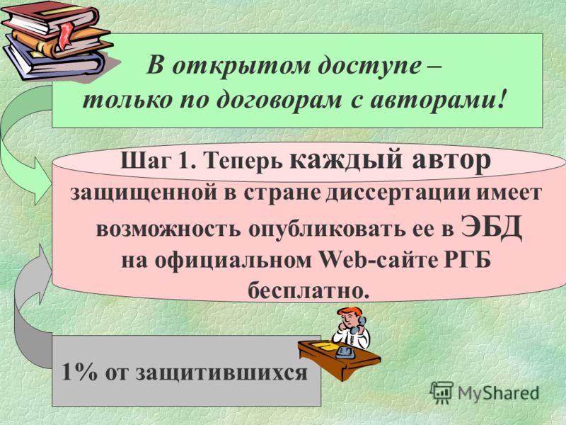 В открытом доступе – только по договорам с авторами! 1% от защитившихся Шаг 1. Теперь каждый автор защищенной в стране диссертации имеет возможность опубликовать ее в ЭБД на официальном Web-сайте РГБ бесплатно.