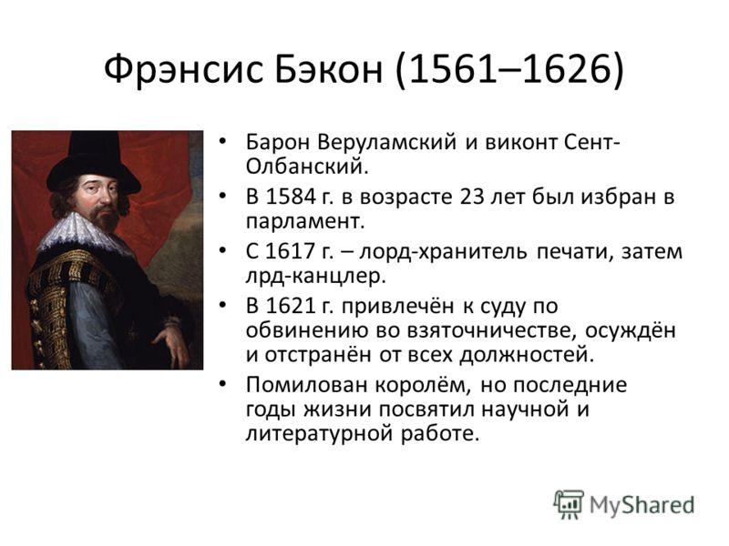 Фрэнсис Бэкон (1561–1626) Барон Веруламский и виконт Сент- Олбанский. В 1584 г. в возрасте 23 лет был избран в парламент. С 1617 г. – лорд-хранитель печати, затем лрд-канцлер. В 1621 г. привлечён к суду по обвинению во взяточничестве, осуждён и отстр