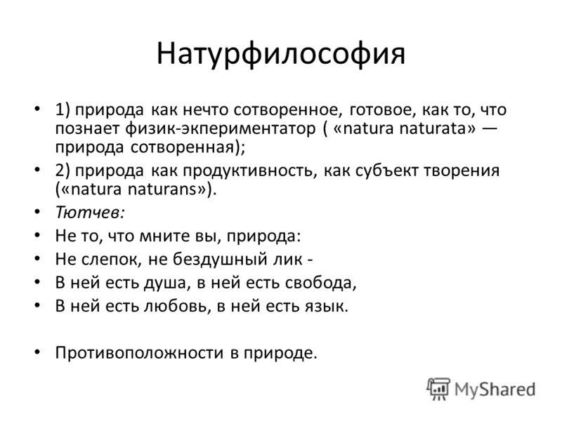Натурфилософия 1) природа как нечто сотворенное, готовое, как то, что познает физик-экпериментатор ( «natura naturata» природа сотворенная); 2) природа как продуктивность, как субъект творения («natura naturans»). Тютчев: Не то, что мните вы, природа