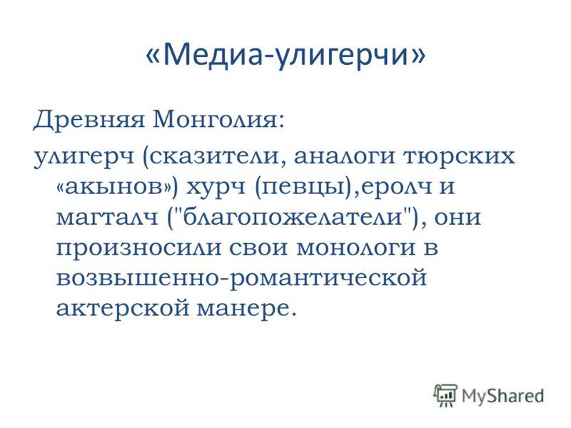 «Медиа-улигерчи» Древняя Монголия: улигерч (сказители, аналоги тюрских «акынов») хурч (певцы),еролч и магталч (благопожелатели), они произносили свои монологи в возвышенно-романтической актерской манере.