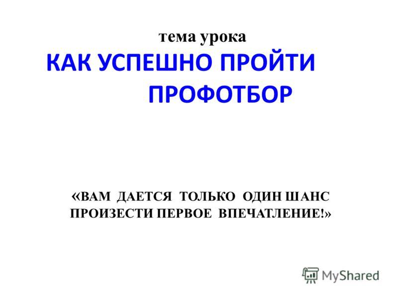 тема урока КАК УСПЕШНО ПРОЙТИ ПРОФОТБОР « ВАМ ДАЕТСЯ ТОЛЬКО ОДИН ШАНС ПРОИЗЕСТИ ПЕРВОЕ ВПЕЧАТЛЕНИЕ!»